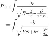 { \displaystyle\begin{align*}  R &= \int \frac{dr}{\sqrt{E + \frac{k}{r} - \frac{\ell^2}{2mr^2}}} \\     &= \int \frac{rdr}{\sqrt{Er^2 + kr - \frac{\ell^2}{2m}}} \end{align*}}