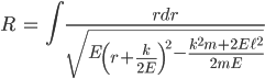{ \displaystyle\begin{align*}  R &= \int \frac{rdr}{\sqrt{E\left(r+\frac{k}{2E}\right)^2 - \frac{k^2m + 2E\ell^2}{2mE}}} \end{align*}}