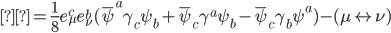 { \displaystyle= \frac{1}{8} e^c _{\mu} e^b _{\nu} ( \bar{\psi} ^a \gamma _c \psi _b + \bar{\psi} _c \gamma ^a \psi _b - \bar{\psi} _c \gamma _b \psi ^a ) - ( \mu \leftrightarrow \nu ) }