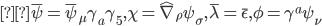 { \displaystyle\bar{\psi} = \bar{\psi} _{\mu} \gamma _a \gamma _5 , \chi = \hat{\nabla} _{\rho} \psi _{\sigma} , \bar{\lambda} = \bar{\epsilon} , \phi = \gamma ^a \psi _{\nu} }