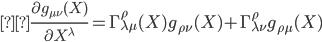 { \displaystyle\frac{\partial g_{\mu \nu }(X)}{\partial X^{\lambda }} = \Gamma ^{\rho } _{\lambda \mu }(X) g_{\rho \nu }(X) + \Gamma ^{\rho } _{\lambda \nu } g_{\rho \mu } (X) }
