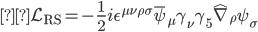 { \displaystyle\mathcal{L} _{\text{RS}} = -\frac{1}{2} i \epsilon ^{\mu \nu \rho \sigma} \bar{\psi} _{\mu} \gamma_{\nu} \gamma _5 \hat{\nabla} _{\rho} \psi _{\sigma} }