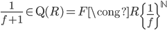 { \frac{1}{f+1}\in\mathrm{Q}(R)=F\cong R\left\lbrace\frac{1}{f}\right\rbrace^{\mathbb{N}} }