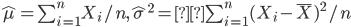{ \hat{\mu}= \sum_{i=1}^n X_i/n, {\hat{\sigma}}^2= \sum_{i=1}^n (X_i - {\overline X})^2/n}