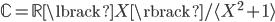 { \mathbb{C}=\mathbb{R}\lbrack X \rbrack/\langle X^{2}+1 \rangle }