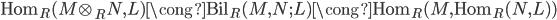 { \mathrm{Hom}_{R}(M\otimes_{R}N, L)\cong\mathrm{Bil}_{R}(M, N; L)\cong\mathrm{Hom}_{R}(M, \mathrm{Hom}_{R}(N, L)) }