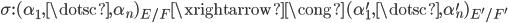 { \sigma:(\alpha_{1}, \dotsc, \alpha_{n})_{E/F}\xrightarrow{\cong}(\alpha^{\prime}_{1}, \dotsc, \alpha^{\prime}_{n})_{E^{\prime}/F^{\prime}} }