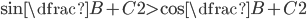 { \sin\dfrac{B+C}{2} > \cos\dfrac{B+C}{2} }