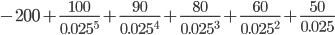 { -200+\frac{100}{0.025^5}+\frac{90}{0.025^4}+\frac{80}{0.025^3}+\frac{60}{0.025^2}+\frac{50}{0.025} }