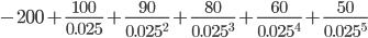 { -200+\frac{100}{0.025}+\frac{90}{0.025^2}+\frac{80}{0.025^3}+\frac{60}{0.025^4}+\frac{50}{0.025^5} }