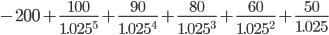 { -200+\frac{100}{1.025^5}+\frac{90}{1.025^4}+\frac{80}{1.025^3}+\frac{60}{1.025^2}+\frac{50}{1.025} }