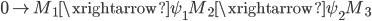 { 0\rightarrow M_{1}\xrightarrow{\psi_{1}}M_{2}\xrightarrow{\psi_{2}}M_{3} }
