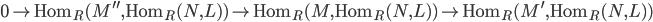 { 0\rightarrow\mathrm{Hom}_{R}(M^{\prime\prime}, \mathrm{Hom}_{R}(N, L))\rightarrow\mathrm{Hom}_{R}(M, \mathrm{Hom}_{R}(N, L))\rightarrow\mathrm{Hom}_{R}(M^{\prime}, \mathrm{Hom}_{R}(N, L)) }