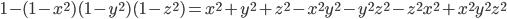 { 1-(1-x^{2})(1-y^{2})(1-z^{2}) = x^{2}+y^{2}+z^{2}-x^{2}y^{2}-y^{2}z^{2}-z^{2}x^{2}+x^{2}y^{2}z^{2} }