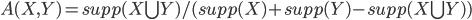{ A(X, Y) = supp(X \bigcup Y)/(supp(X) + supp(Y) - supp(X \bigcup Y)) }