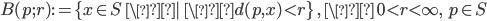 { B(p;r):= \{ x \in S   \ \| \ \d(p,x) < r  \} \ , \ \\ 0 < r < \infty, \ \ p \in S}