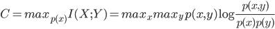 { C = max_{p(x)} I(X;Y) = max_{x}max_{y} p(x,y) \log \frac{p(x,y)}{p(x)p(y)}}