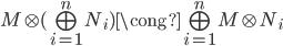 { M\otimes(\bigoplus_{i=1}^{n}N_{i})\cong\bigoplus_{i=1}^{n}M\otimes N_{i} }