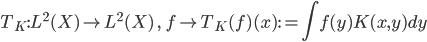 { T_K : L^2(X) ightarrow  L^2(X)  ,   f mapsto T_K(f)(x) : =displaystyle int f(y)K(x,y)dy }