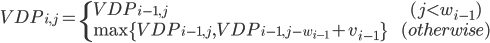 { VDP_{i,j} = \begin{cases} VDP_{i-1,j} && (j < w_{i-1}) \\ \max \{ VDP_{i-1,j}, VDP_{i-1,j-w_{i-1} }+v_{i-1} \} && (otherwise) \end{cases} }