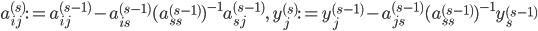 { a_{ij}^{( s )}:=a_{ij}^{( s-1 )}-a_{is}^{( s-1 )}(a_{ss}^{( s-1 )})^{-1}a_{sj}^{( s-1 )},\quad y_{j}^{( s )}:=y_{j}^{( s-1 )}-a_{js}^{( s-1 )}(a_{ss}^{( s-1 )})^{-1}y_{s}^{( s-1 )} }
