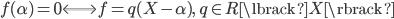{ f(\alpha)=0 \Longleftrightarrow f=q(X-\alpha), \quad q\in R\lbrack X \rbrack }