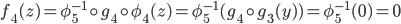 { f_{4}(z)=\phi_{5}^{-1}\circ g_{4}\circ\phi_{4}(z)=\phi_{5}^{-1}(g_{4}\circ g_{3}(y) )=\phi_{5}^{-1}(0)=0 }