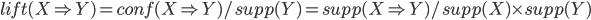 { lift(X \Rightarrow Y) = conf(X \Rightarrow Y) / supp(Y) =  supp(X \Rightarrow Y) / supp(X) \times supp(Y) }
