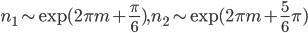 { n_{1}\sim\mathrm{exp}(2\pi m+\frac{\pi}{6}), n_{2}\sim\mathrm{exp}(2\pi m+\frac{5}{6}\pi) }