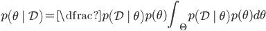 { p \left( \theta \ |  \ \mathcal{D} \right) = \dfrac{p \left( \mathcal{D} \ | \ \theta  \right)p(\theta) }{ \displaystyle \int_\Theta p \left( \mathcal{D} \ | \ \theta  \right) p(\theta) d\theta } }