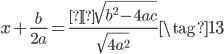 { x + \frac{b}{2a}  = \frac{±\sqrt{b^{2} - 4ac}}{\sqrt{4a^{2}}} \tag{13} }