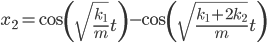 { x_2  =  \cos\left(\sqrt{\frac{k_1}{m}}t\right)}  - \cos\left(\sqrt{\frac{k_1+2k_2}{m}}t\right)