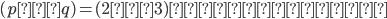 {(p,q)=(2,3)を得ます.}