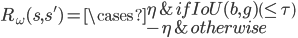 {\\ R_{\omega}(s,s^{'}) = \cases{ \eta & if IoU(b,g)\(\leq \tau\) \cr \\-\eta & otherwise \cr } }