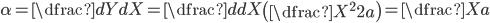 {alpha = dfrac{dY}{dX} = dfrac{d}{dX} left( dfrac{X^{2}}{2a}ight)=dfrac{X}{a}}