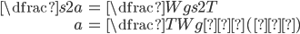 {egin {eqnarray} dfrac{s}{2a} &=& dfrac{Wgs}{2T}  a &=& dfrac{T}{Wg}…(答) end{eqnarray}}