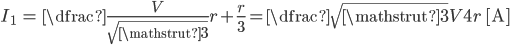 {egin {eqnarray} I_{1} &=& dfrac{frac{V} {sqrt {mathstrut 3} }} {r+frac{r} {3}} = dfrac{sqrt {mathstrut 3} V} {4r} {m ~[A]}  end{eqnarray} }