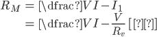 {egin {eqnarray} R_{M} &=& dfrac{V} {I-I_{1}}  &=& dfrac{V} {I-frac{V} {R_{v}}} {m ~[Ω]} end{eqnarray} }