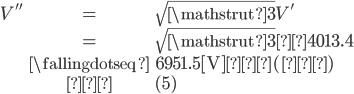 {egin {eqnarray} V^{~''} &=& sqrt {mathstrut 3} V^{~'}  &=& sqrt {mathstrut 3} ×4013.4   &fallingdotseq& 6951.5 {m [V]}…(答)   &→& (5) end{eqnarray}}