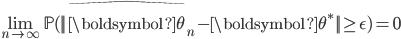 {\begin{align*} \lim_{n\rightarrow \infty}\mathbb{P}(||\widehat{\boldsymbol{\theta}}_n - \boldsymbol{\theta}^*||\geq\epsilon)=0 \end{align*} }