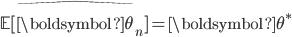 {\begin{align*}\mathbb{E}[\widehat{\boldsymbol{\theta}}_n] = \boldsymbol{\theta}^*\end{align*}}