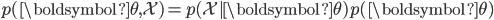{\begin{align*}p(\boldsymbol{\theta},\mathcal{X})=p(\mathcal{X}|\boldsymbol{\theta})p(\boldsymbol{\theta})\end{align*}}