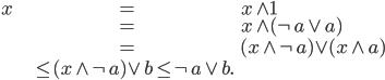 {\begin{align} x &=   x \wedge 1 \\   &=   x \wedge (\neg a \vee a) \\   &=   (x \wedge \neg a) \vee (x \wedge a) \\   &\le (x \wedge \neg a) \vee b \le \neg a \vee b. \end{align}}