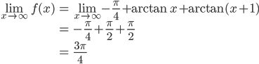{\begin{eqnarray} \lim_{x \to \infty} f(x)&=&\lim_{x \to \infty} -\frac{\pi}{4}+\arctan x+\arctan(x+1) \\ &=&-\frac{\pi}{4}+\frac{\pi}{2}+\frac{\pi}{2} \\ &=&\frac{3\pi}{4} \end{eqnarray}}