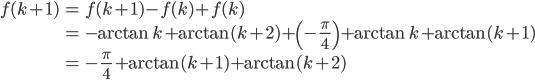 {\begin{eqnarray} f(k+1)&=&f(k+1)-f(k)+f(k) \\ &=&-\arctan k+\arctan(k+2)+\left(-\frac{\pi}{4}\right)+\arctan k+\arctan(k+1) \\ &=&-\frac{\pi}{4}+\arctan(k+1)+\arctan(k+2) \end{eqnarray}}