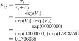 {\begin{eqnarray} p_{ij}&=&\frac{\pi_i}{\pi_i+\pi_j}\\ &=&\frac{\exp(V_i)}{\exp(V_i)+\exp(V_j)}\\ &=&\frac{\exp(0.0000000)}{\exp(0.0000000)+\exp(1.5813559)}\\ &=&0.1706035 \end{eqnarray}}