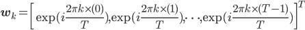 {\bf w}_k = \left[\exp(i\frac{2\pi k \times (0)}{T}) ,\exp(i\frac{2\pi k \times (1)}{T}), \cdots, \exp(i\frac{2\pi k \times (T - 1)}{T} ) \right]^T