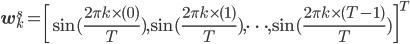 {\bf w}_k^s = \left[\sin(\frac{2\pi k \times (0)}{T})  ,\sin(\frac{2\pi k \times (1)}{T}), \cdots, \sin(\frac{2\pi k \times (T - 1)}{T} )\right]^T