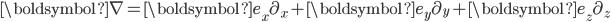{\boldsymbol \nabla}={\boldsymbol e}_{x}\partial_{x}+{\boldsymbol e}_{y}\partial_{y}+{\boldsymbol e}_{z}\partial_{z}