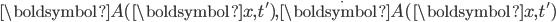 {\boldsymbol{A}(\boldsymbol{x},t'),\dot{\boldsymbol{A}}(\boldsymbol{x},t')}